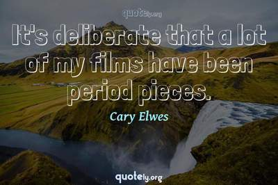 Photo Quote of It's deliberate that a lot of my films have been period pieces.