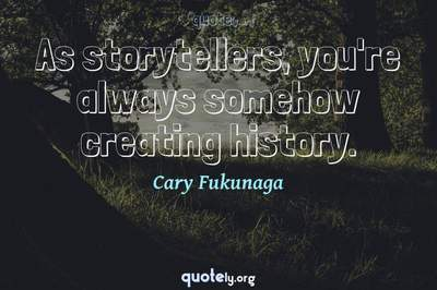 Photo Quote of As storytellers, you're always somehow creating history.