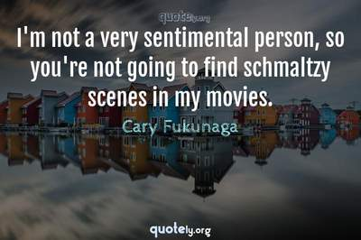 Photo Quote of I'm not a very sentimental person, so you're not going to find schmaltzy scenes in my movies.