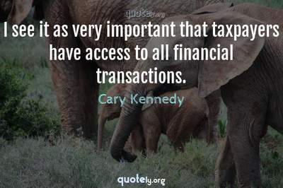 Photo Quote of I see it as very important that taxpayers have access to all financial transactions.