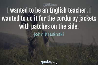 Photo Quote of I wanted to be an English teacher. I wanted to do it for the corduroy jackets with patches on the side.