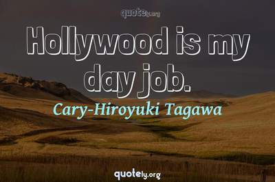 Photo Quote of Hollywood is my day job.