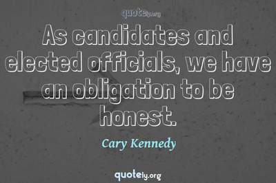 Photo Quote of As candidates and elected officials, we have an obligation to be honest.