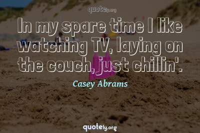 Photo Quote of In my spare time I like watching TV, laying on the couch, just chillin'.