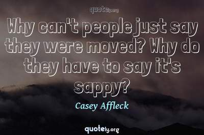 Photo Quote of Why can't people just say they were moved? Why do they have to say it's sappy?
