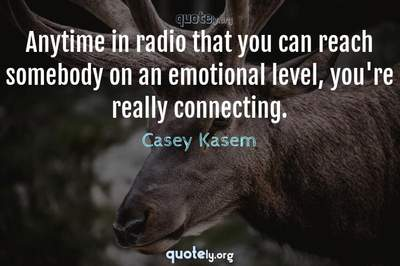 Photo Quote of Anytime in radio that you can reach somebody on an emotional level, you're really connecting.