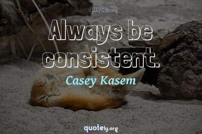 Photo Quote of Always be consistent.