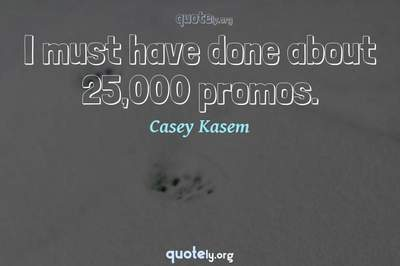 Photo Quote of I must have done about 25,000 promos.