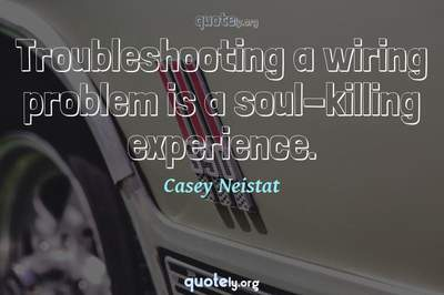 Photo Quote of Troubleshooting a wiring problem is a soul-killing experience.
