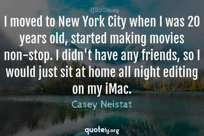 Photo Quote of I moved to New York City when I was 20 years old, started making movies non-stop. I didn't have any friends, so I would just sit at home all night editing on my iMac.