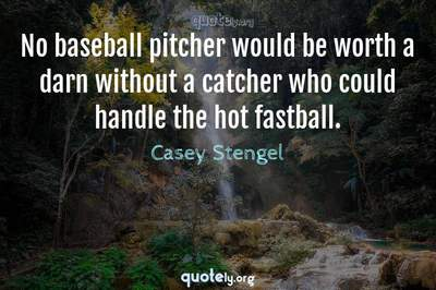 Photo Quote of No baseball pitcher would be worth a darn without a catcher who could handle the hot fastball.
