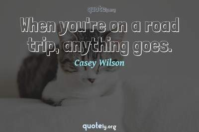 Photo Quote of When you're on a road trip, anything goes.