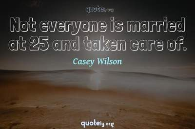 Photo Quote of Not everyone is married at 25 and taken care of.
