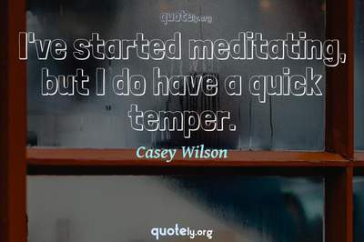 Photo Quote of I've started meditating, but I do have a quick temper.