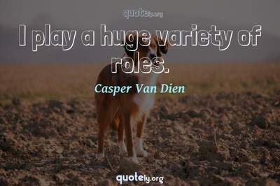 Photo Quote of I play a huge variety of roles.