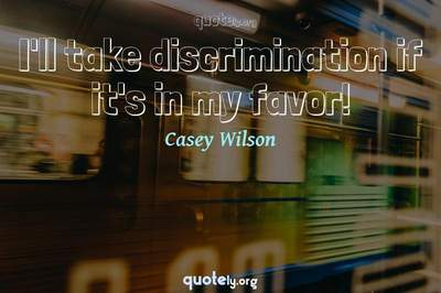 Photo Quote of I'll take discrimination if it's in my favor!