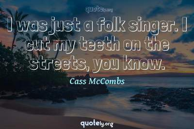 Photo Quote of I was just a folk singer. I cut my teeth on the streets, you know.