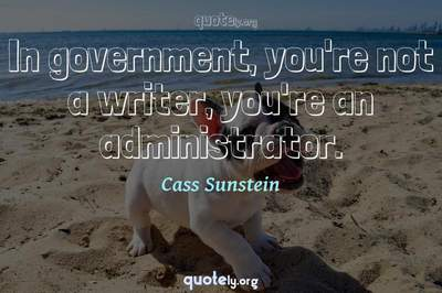Photo Quote of In government, you're not a writer, you're an administrator.