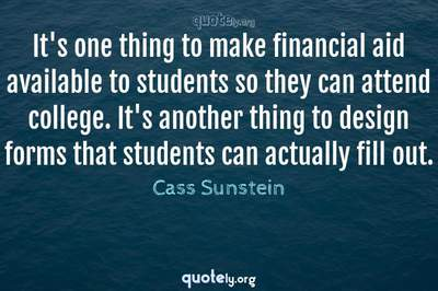 Photo Quote of It's one thing to make financial aid available to students so they can attend college. It's another thing to design forms that students can actually fill out.