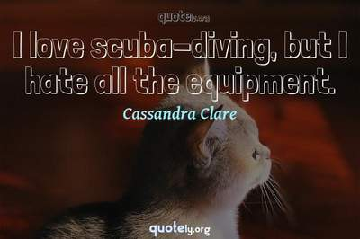 Photo Quote of I love scuba-diving, but I hate all the equipment.