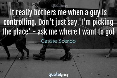 Photo Quote of It really bothers me when a guy is controlling. Don't just say 'I'm picking the place' - ask me where I want to go!