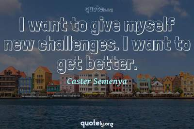 Photo Quote of I want to give myself new challenges. I want to get better.