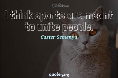 Photo Quote of I think sports are meant to unite people.
