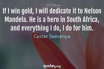 Photo Quote of If I win gold, I will dedicate it to Nelson Mandela. He is a hero in South Africa, and everything I do, I do for him.