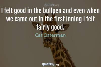 Photo Quote of I felt good in the bullpen and even when we came out in the first inning I felt fairly good.