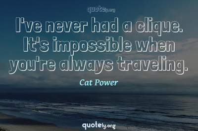Photo Quote of I've never had a clique. It's impossible when you're always traveling.