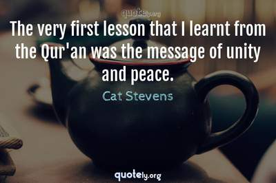 Photo Quote of The very first lesson that I learnt from the Qur'an was the message of unity and peace.