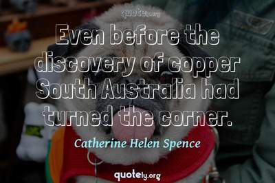 Photo Quote of Even before the discovery of copper South Australia had turned the corner.
