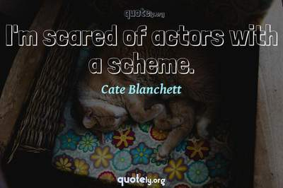 Photo Quote of I'm scared of actors with a scheme.