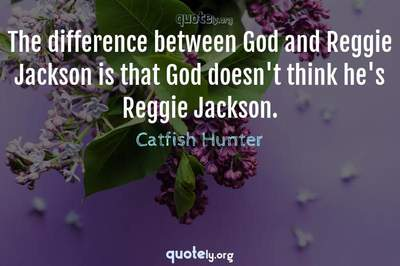 Photo Quote of The difference between God and Reggie Jackson is that God doesn't think he's Reggie Jackson.