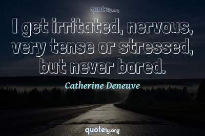 Photo Quote of I get irritated, nervous, very tense or stressed, but never bored.