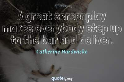 Photo Quote of A great screenplay makes everybody step up to the bar and deliver.