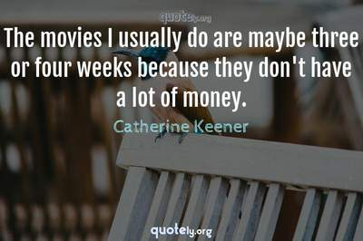Photo Quote of The movies I usually do are maybe three or four weeks because they don't have a lot of money.