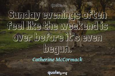 Photo Quote of Sunday evenings often feel like the weekend is over before it's even begun.