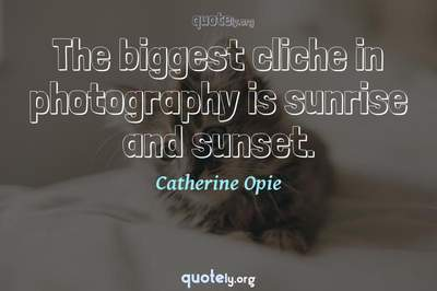 Photo Quote of The biggest cliche in photography is sunrise and sunset.