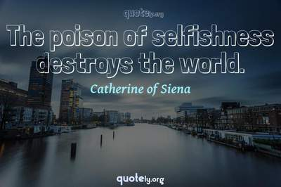 Photo Quote of The poison of selfishness destroys the world.