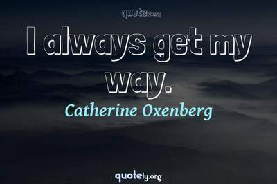 Photo Quote of I always get my way.