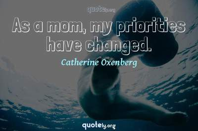 Photo Quote of As a mom, my priorities have changed.