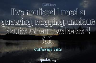 Photo Quote of I've realised I need a gnawing, nagging, anxious doubt when I wake at 4 A.M.