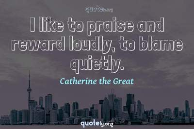 Photo Quote of I like to praise and reward loudly, to blame quietly.