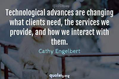 Photo Quote of Technological advances are changing what clients need, the services we provide, and how we interact with them.
