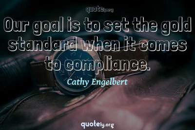 Photo Quote of Our goal is to set the gold standard when it comes to compliance.