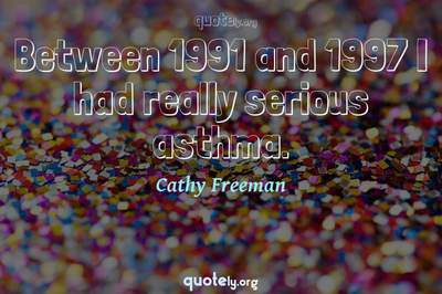 Photo Quote of Between 1991 and 1997 I had really serious asthma.