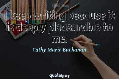 Photo Quote of I keep writing because it is deeply pleasurable to me.