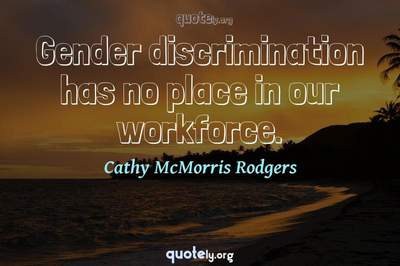Photo Quote of Gender discrimination has no place in our workforce.