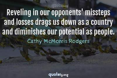 Photo Quote of Reveling in our opponents' missteps and losses drags us down as a country and diminishes our potential as people.